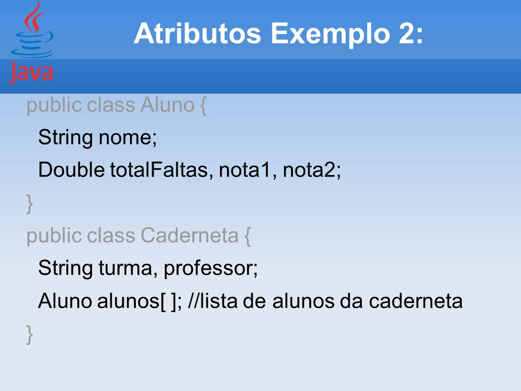 Atributos Exemplo 2: public class Aluno { String nome;