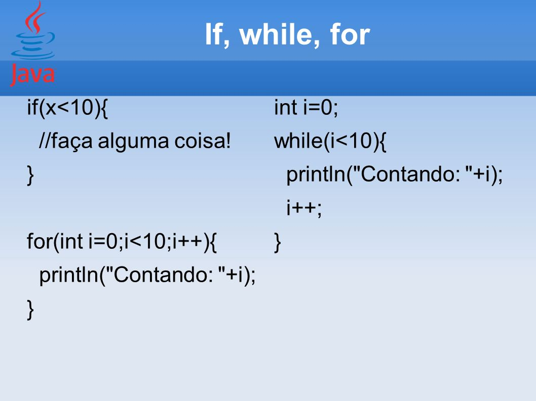 If, while, for if(x<10){ //faça alguma coisa! }