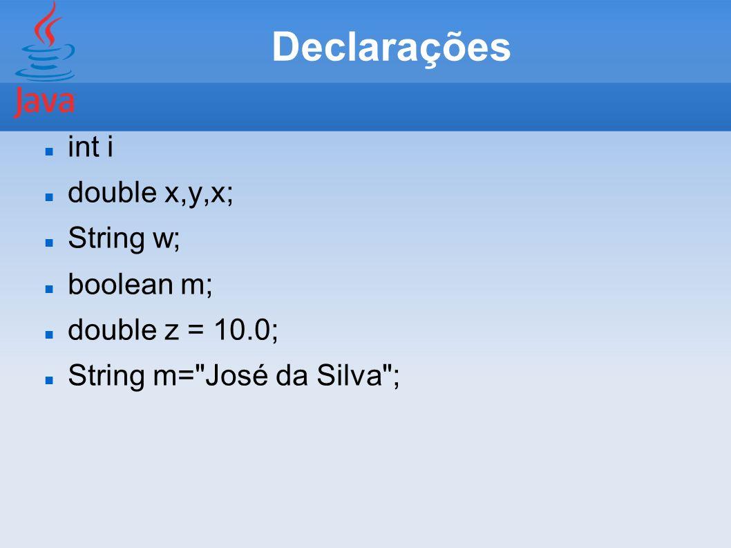 Declarações int i double x,y,x; String w; boolean m; double z = 10.0;