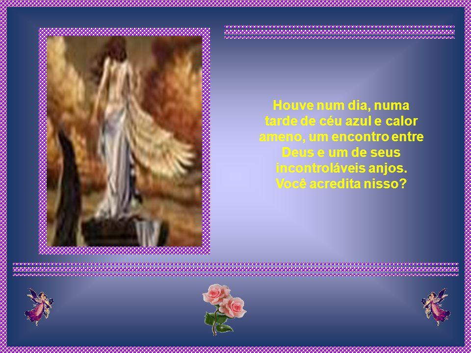 Houve num dia, numa tarde de céu azul e calor ameno, um encontro entre Deus e um de seus incontroláveis anjos.