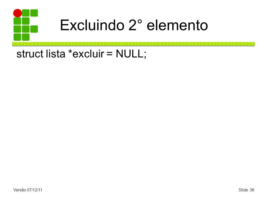 Excluindo 2° elemento struct lista *excluir = NULL; Versão 07/12/11
