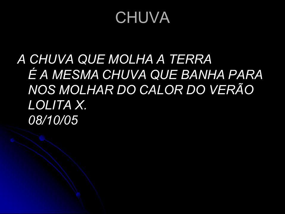 CHUVA A CHUVA QUE MOLHA A TERRA É A MESMA CHUVA QUE BANHA PARA NOS MOLHAR DO CALOR DO VERÃO LOLITA X.