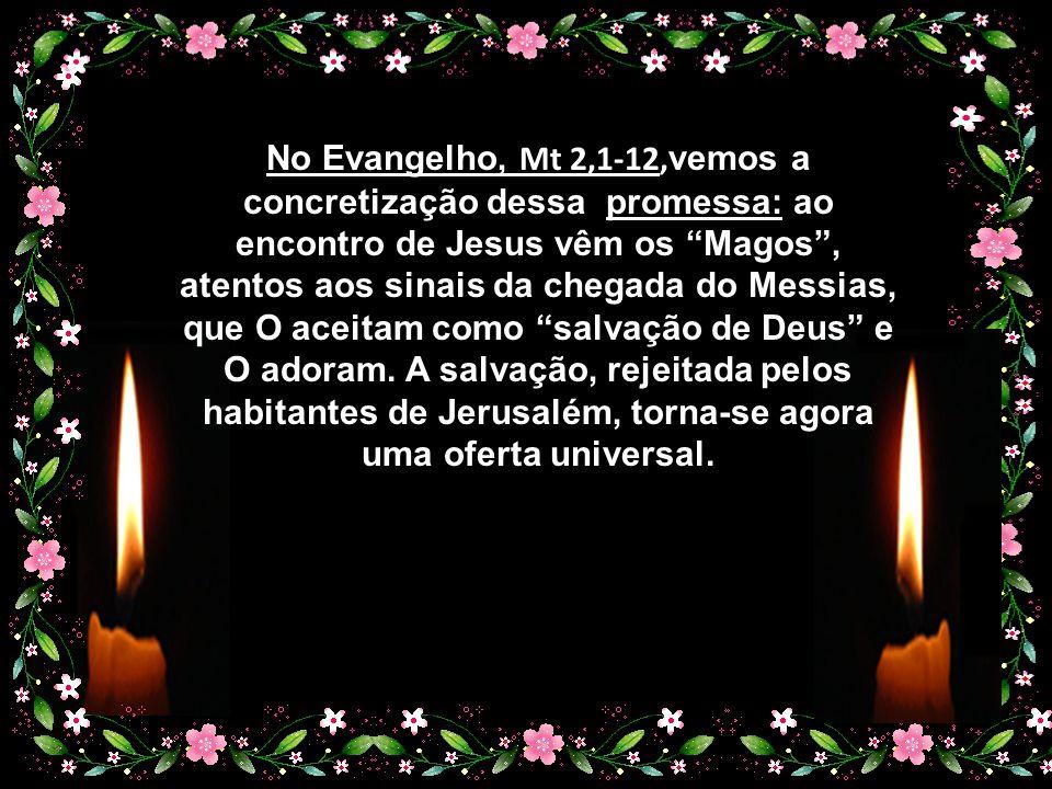 No Evangelho, Mt 2,1-12,vemos a concretização dessa promessa: ao encontro de Jesus vêm os Magos , atentos aos sinais da chegada do Messias, que O aceitam como salvação de Deus e O adoram.