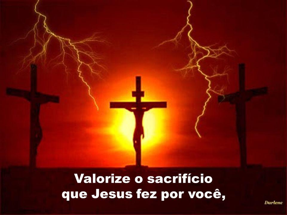 Valorize o sacrifício que Jesus fez por você,