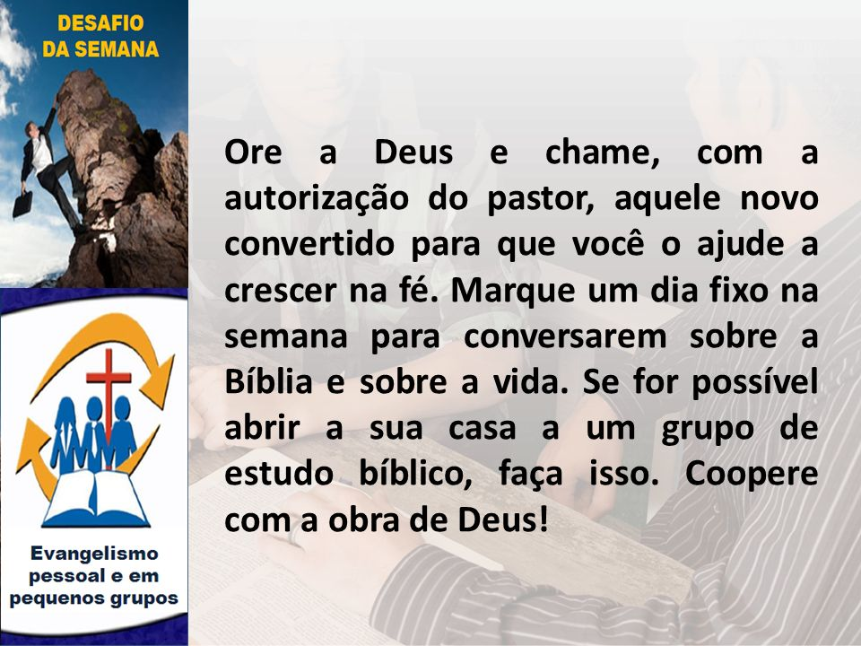 Ore a Deus e chame, com a autorização do pastor, aquele novo convertido para que você o ajude a crescer na fé.