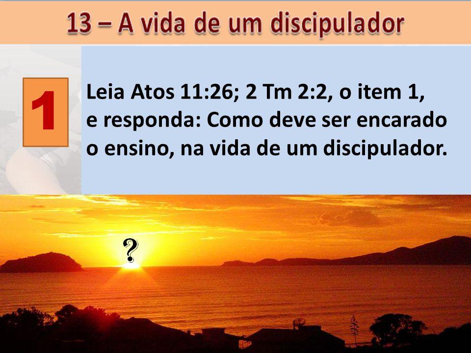 Leia Atos 11:26; 2 Tm 2:2, o item 1, e responda: Como deve ser encarado. o ensino, na vida de um discipulador.
