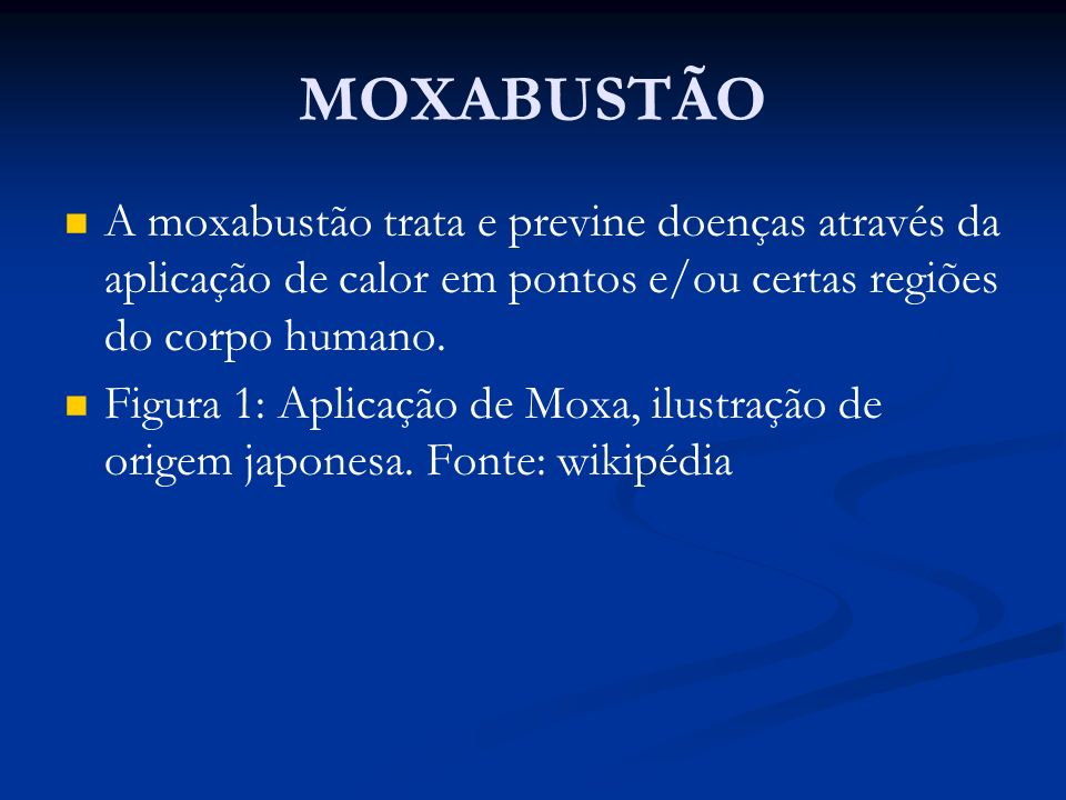 MOXABUSTÃO A moxabustão trata e previne doenças através da aplicação de calor em pontos e/ou certas regiões do corpo humano.