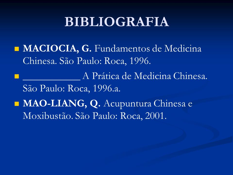 BIBLIOGRAFIAMACIOCIA, G. Fundamentos de Medicina Chinesa. São Paulo: Roca, 1996. ___________ A Prática de Medicina Chinesa. São Paulo: Roca, 1996.a.