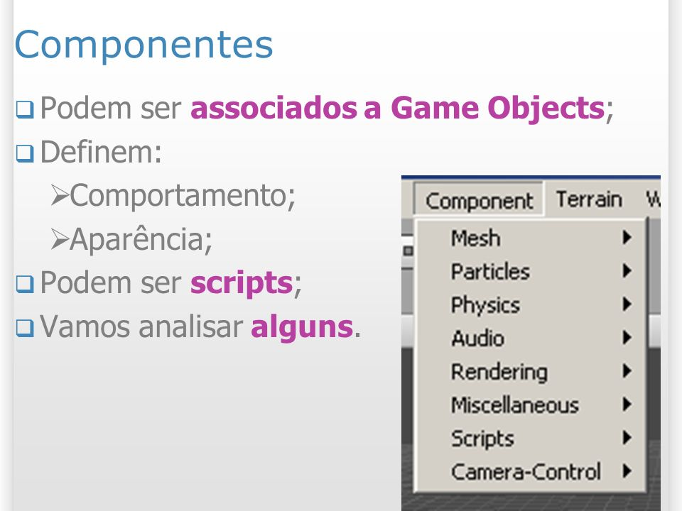 Componentes Podem ser associados a Game Objects; Definem: