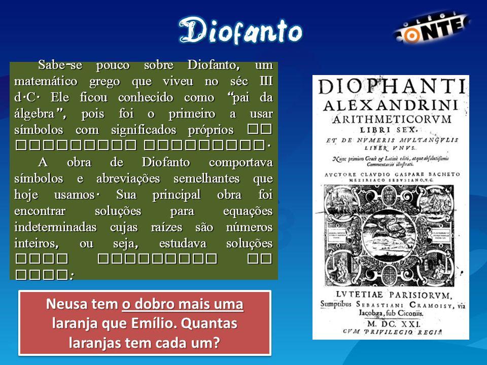Sabe-se pouco sobre Diofanto, um matemático grego que viveu no séc III d.C. Ele ficou conhecido como pai da álgebra , pois foi o primeiro a usar símbolos com significados próprios ao trabalhar problemas.