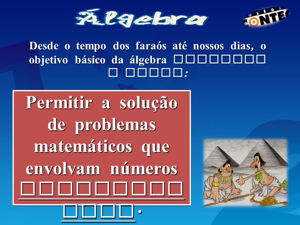 Desde o tempo dos faraós até nossos dias, o objetivo básico da álgebra continua o mesmo: