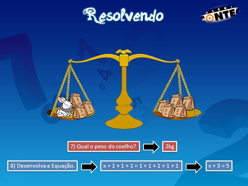 7) Qual o peso do coelho 2kg 8) Desenvolva a Equação. x + 1 + 1 + 1 = 1 + 1 + 1 + 1 + 1 x + 3 = 5