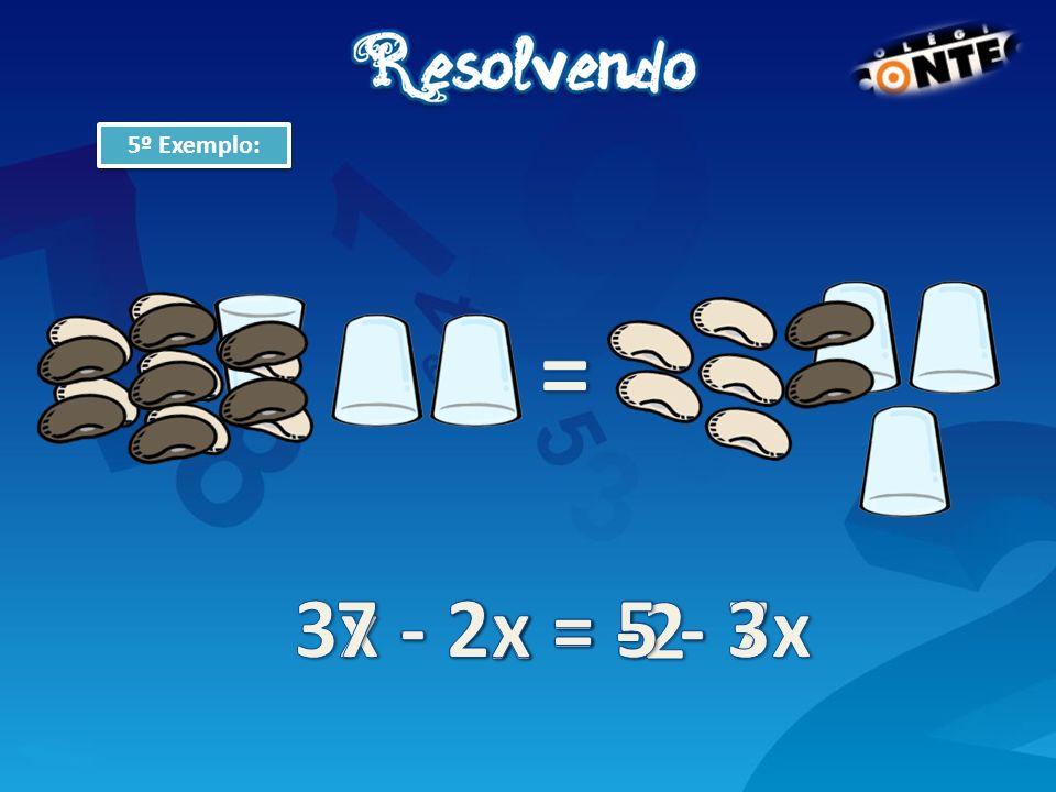 5º Exemplo: = 3x - 2x = 5 - 7 7 - 2x = 5 - 3x x = -2