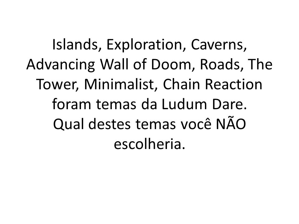 Islands, Exploration, Caverns, Advancing Wall of Doom, Roads, The Tower, Minimalist, Chain Reaction foram temas da Ludum Dare.