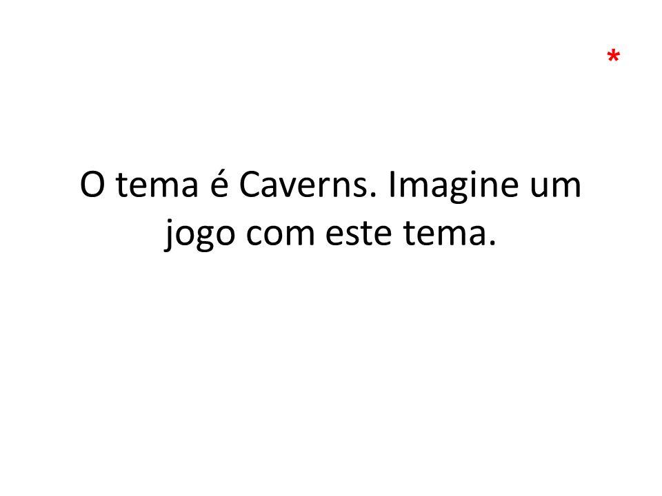 O tema é Caverns. Imagine um jogo com este tema.