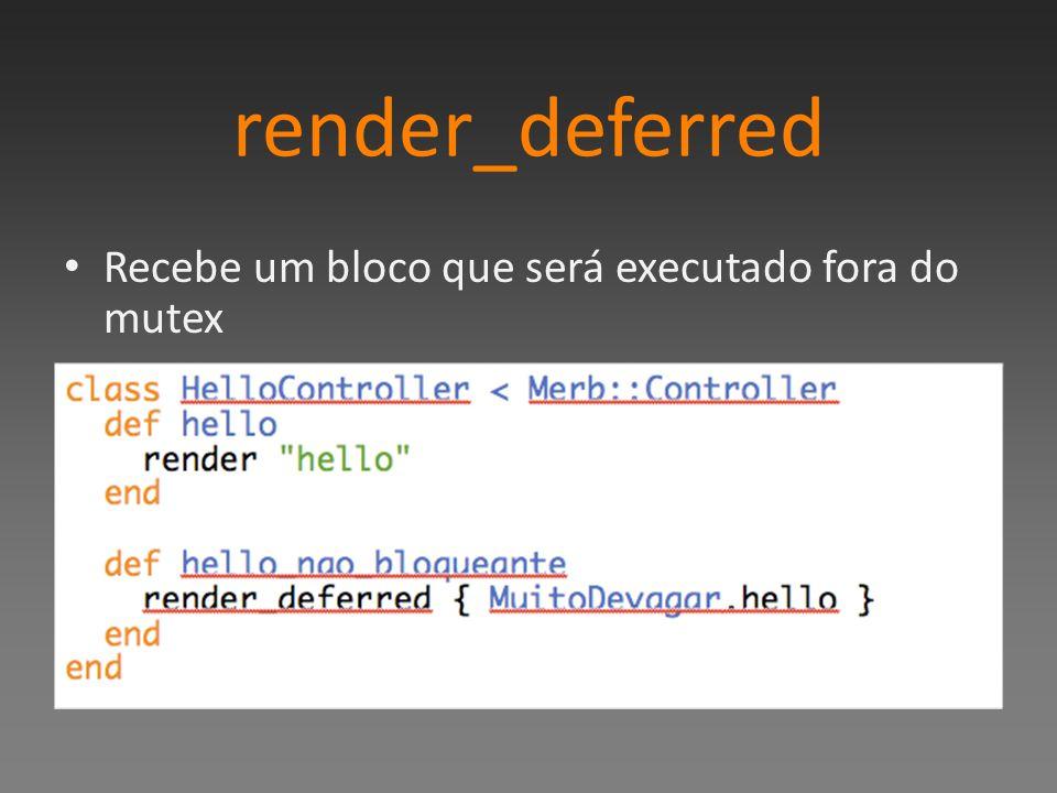 render_deferred Recebe um bloco que será executado fora do mutex