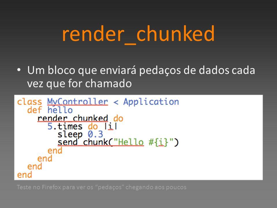 render_chunked Um bloco que enviará pedaços de dados cada vez que for chamado.
