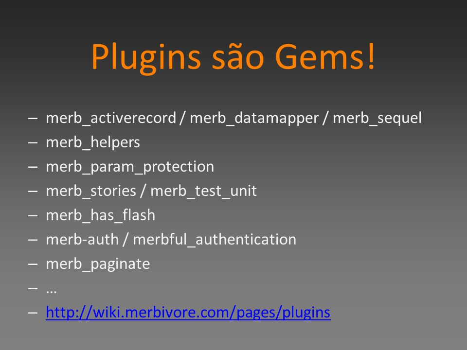 Plugins são Gems! merb_activerecord / merb_datamapper / merb_sequel