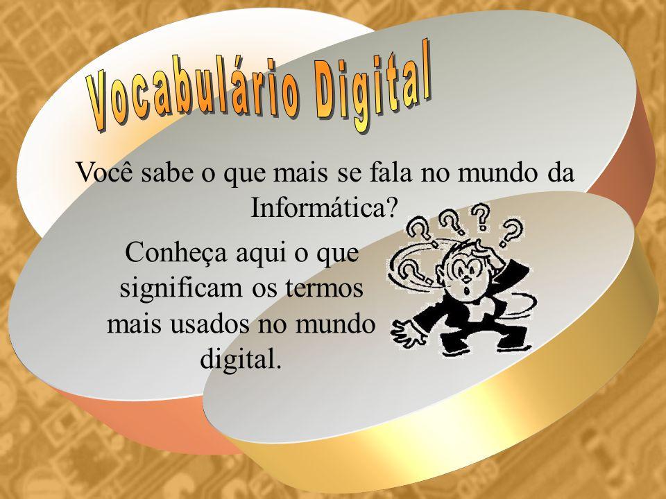 Vocabulário Digital Você sabe o que mais se fala no mundo da Informática.