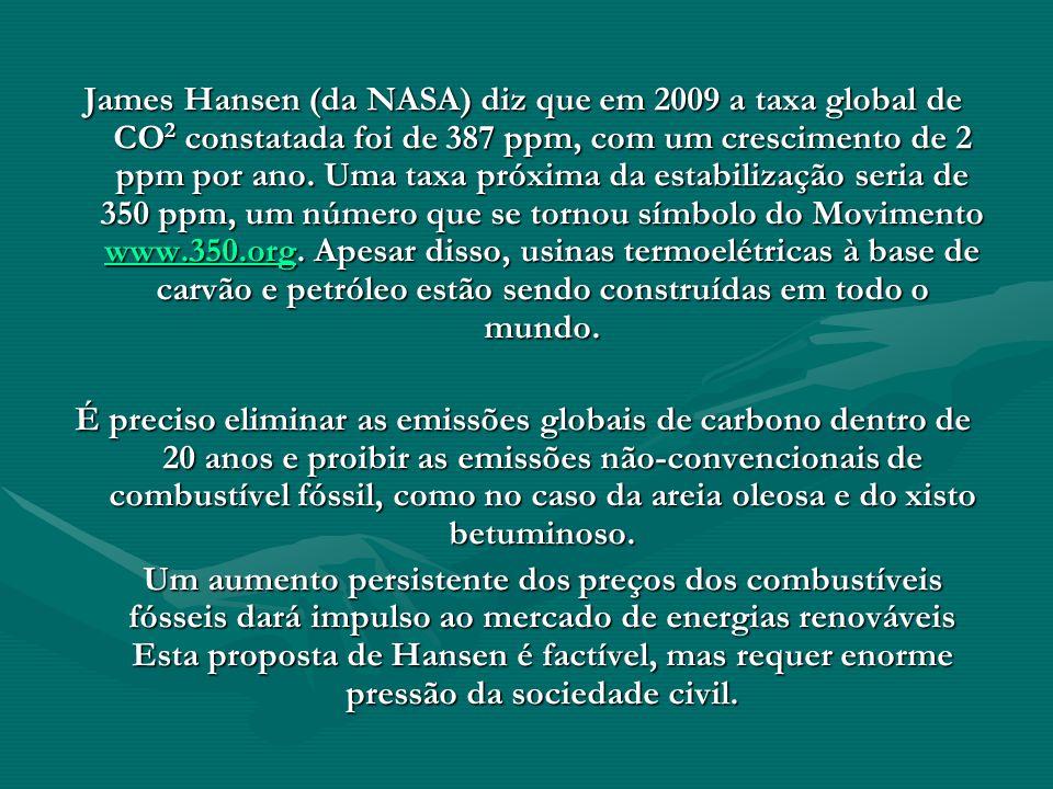 James Hansen (da NASA) diz que em 2009 a taxa global de CO2 constatada foi de 387 ppm, com um crescimento de 2 ppm por ano. Uma taxa próxima da estabilização seria de 350 ppm, um número que se tornou símbolo do Movimento www.350.org. Apesar disso, usinas termoelétricas à base de carvão e petróleo estão sendo construídas em todo o mundo.