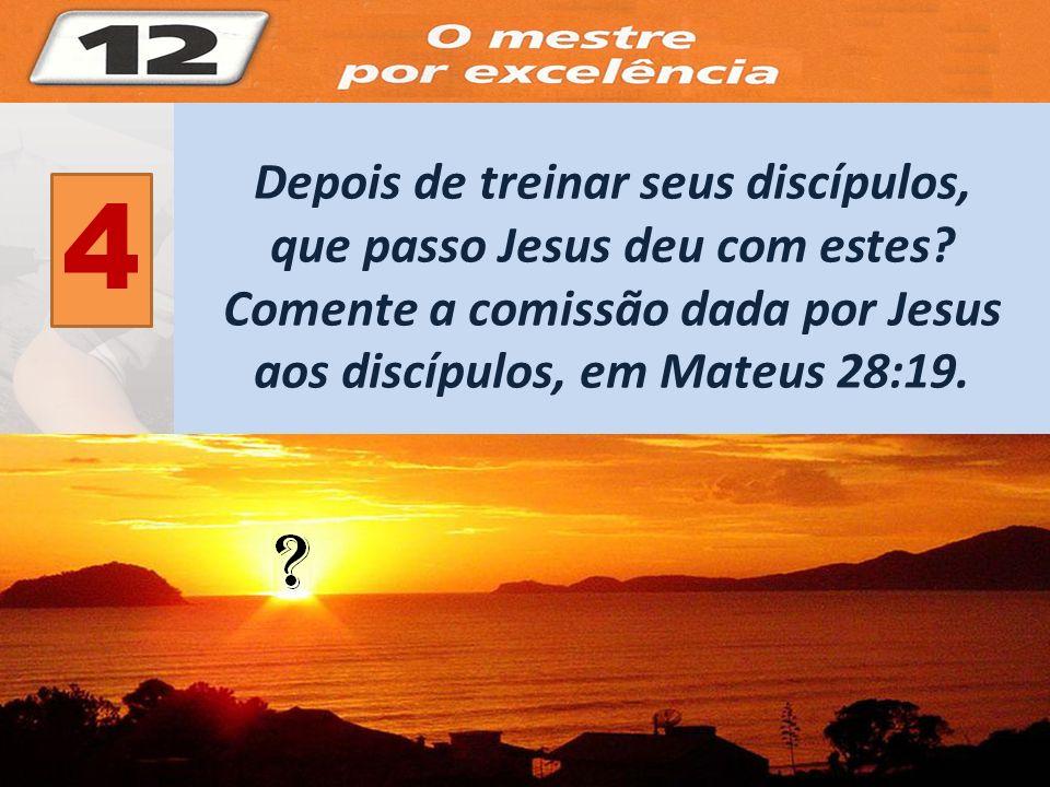 4 Depois de treinar seus discípulos, que passo Jesus deu com estes