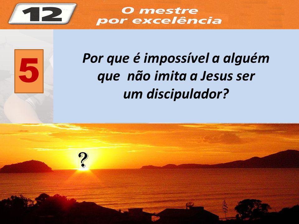 Por que é impossível a alguém que não imita a Jesus ser