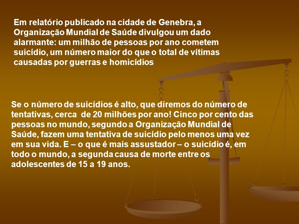 Em relatório publicado na cidade de Genebra, a Organização Mundial de Saúde divulgou um dado alarmante: um milhão de pessoas por ano cometem suicídio, um número maior do que o total de vítimas causadas por guerras e homicídios