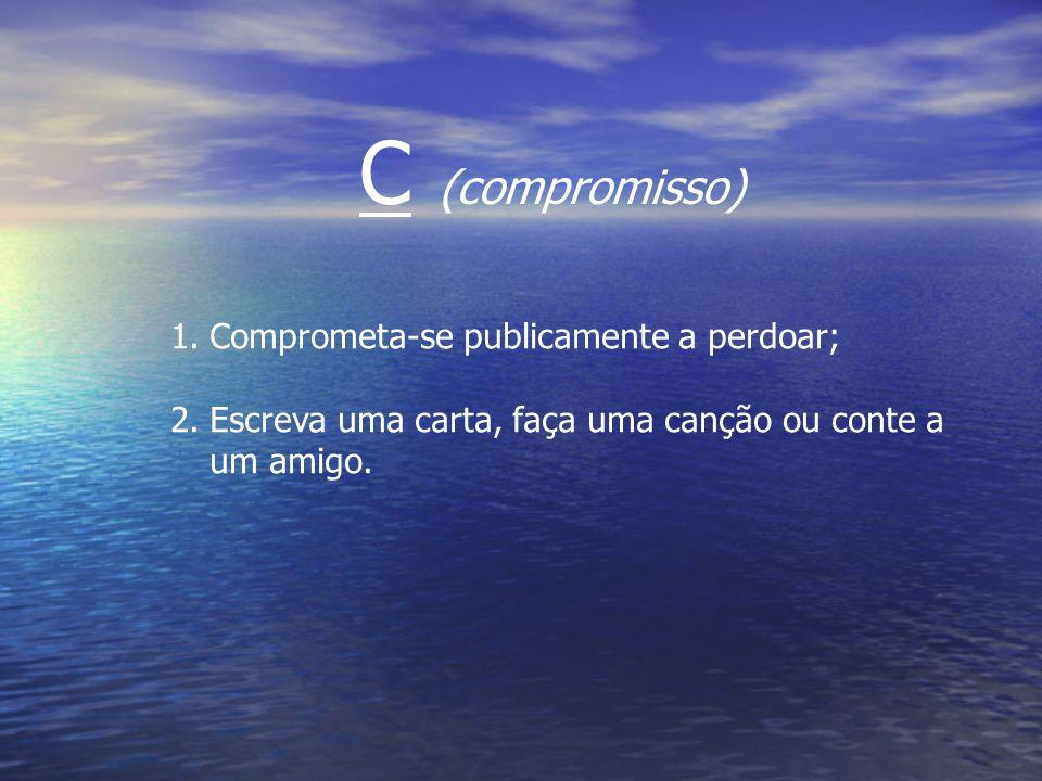 C (compromisso) Comprometa-se publicamente a perdoar;