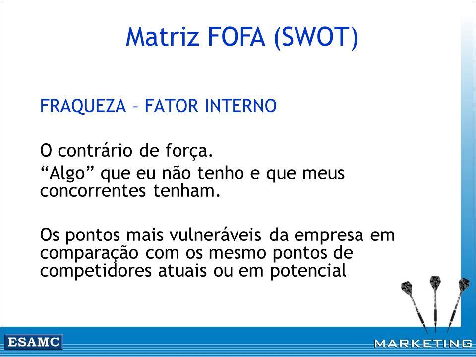 Matriz FOFA (SWOT) FRAQUEZA – FATOR INTERNO O contrário de força.