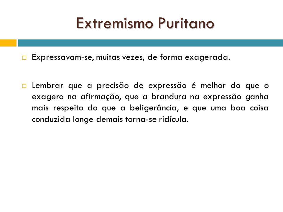 Extremismo Puritano Expressavam-se, muitas vezes, de forma exagerada.