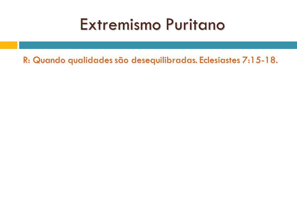 Extremismo Puritano R: Quando qualidades são desequilibradas. Eclesiastes 7:15-18.