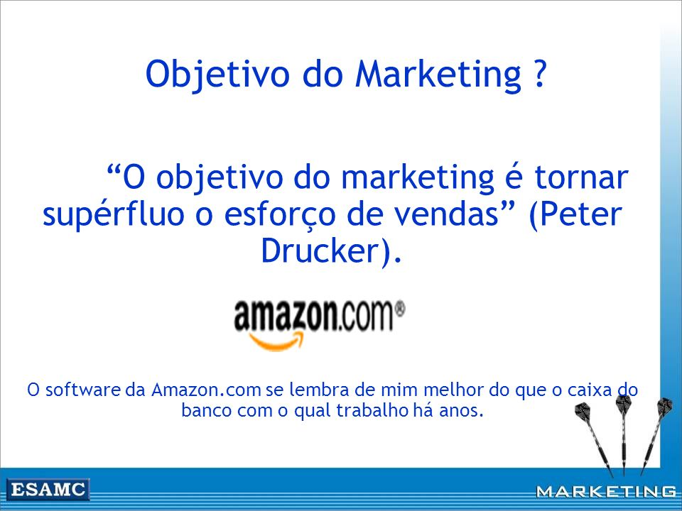 Objetivo do Marketing O objetivo do marketing é tornar supérfluo o esforço de vendas (Peter Drucker).