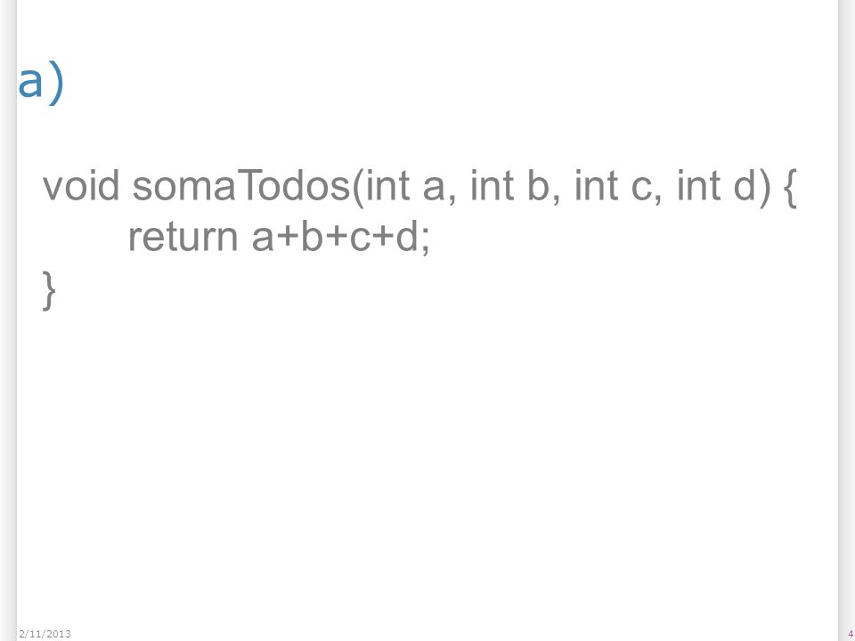 a) void somaTodos(int a, int b, int c, int d) { return a+b+c+d; }