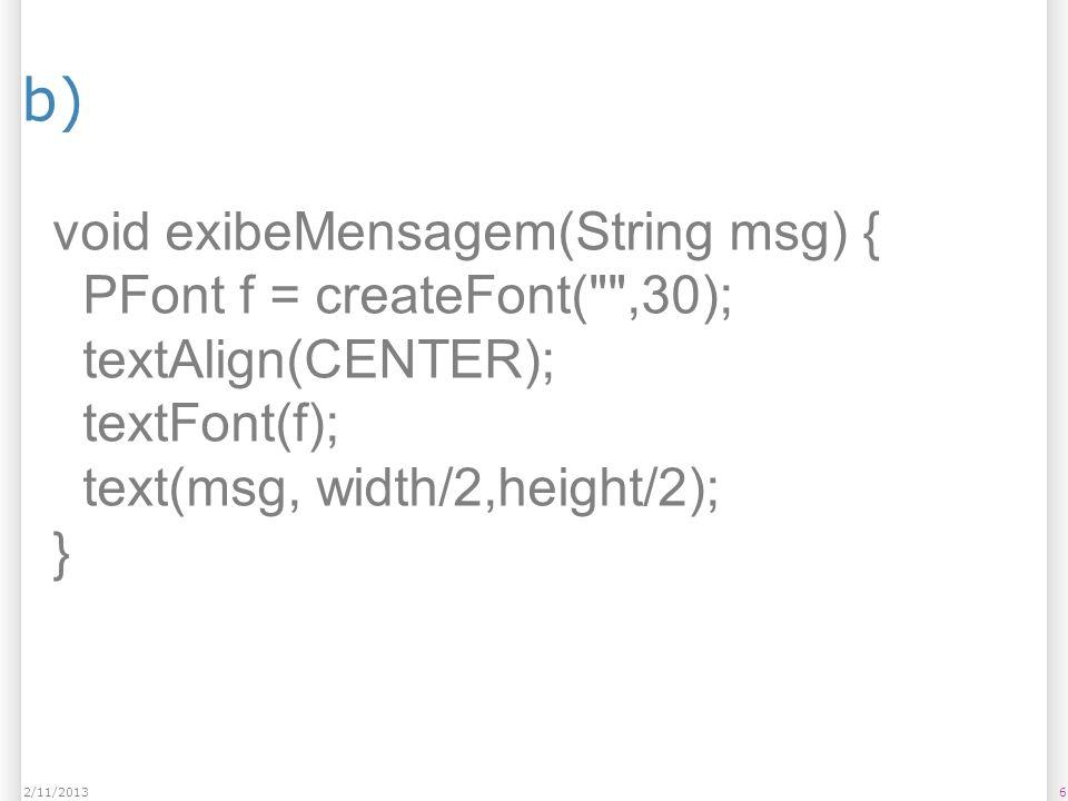 b) void exibeMensagem(String msg) { PFont f = createFont( ,30);