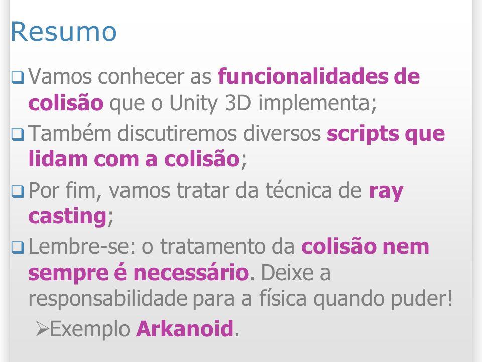 Resumo Vamos conhecer as funcionalidades de colisão que o Unity 3D implementa; Também discutiremos diversos scripts que lidam com a colisão;