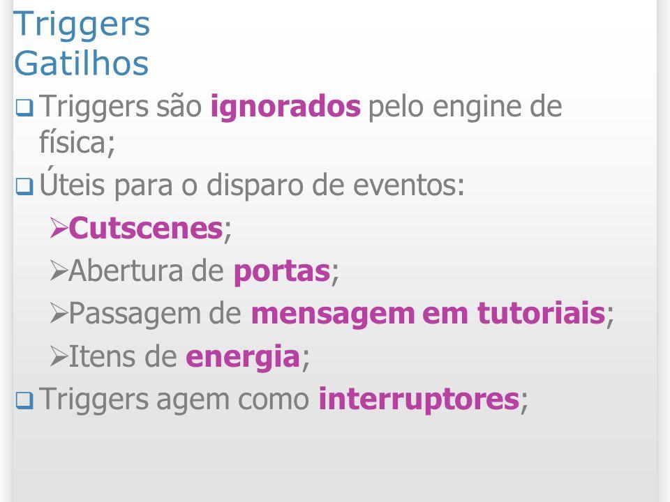 Triggers Gatilhos Triggers são ignorados pelo engine de física;