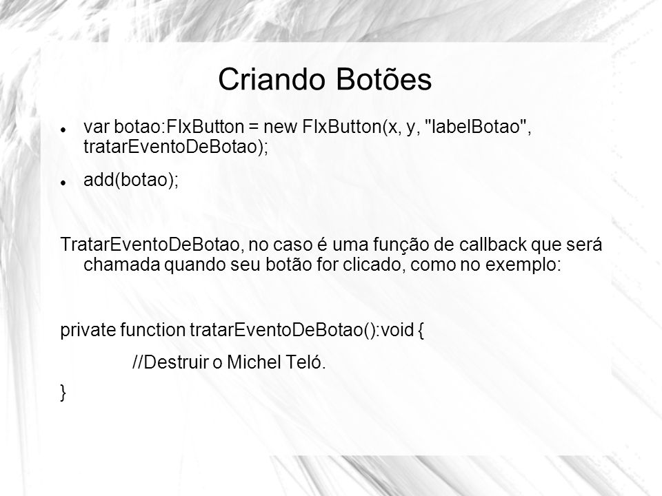Criando Botões var botao:FlxButton = new FlxButton(x, y, labelBotao , tratarEventoDeBotao); add(botao);