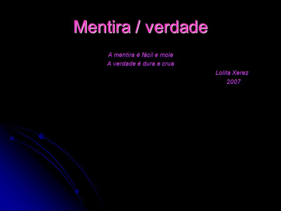 A mentira é fácil e mole A verdade é dura e crua Lolita Xerez 2007