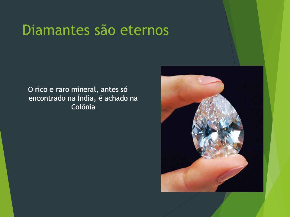 Diamantes são eternos O rico e raro mineral, antes só encontrado na Índia, é achado na Colônia