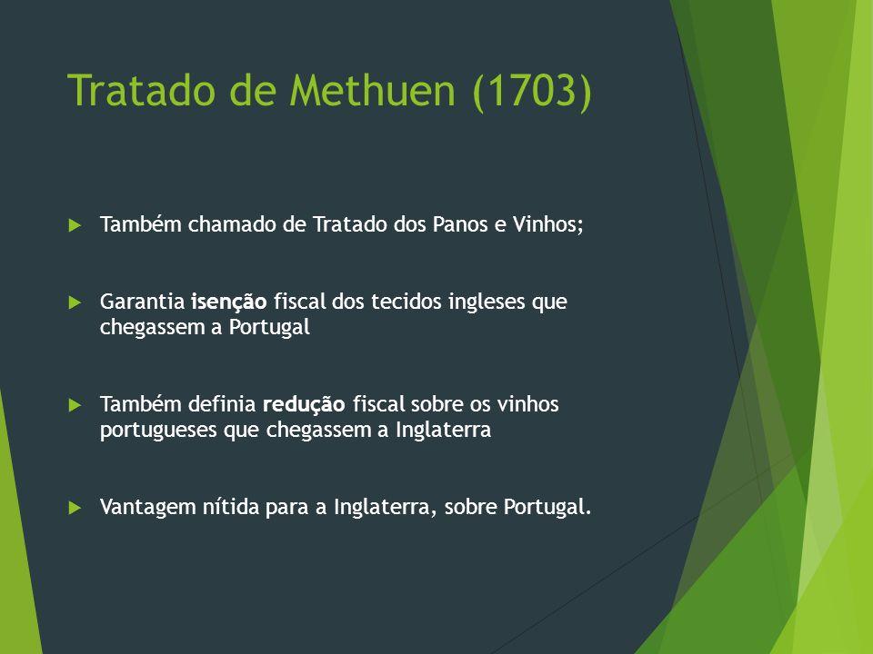 Tratado de Methuen (1703)Também chamado de Tratado dos Panos e Vinhos; Garantia isenção fiscal dos tecidos ingleses que chegassem a Portugal.