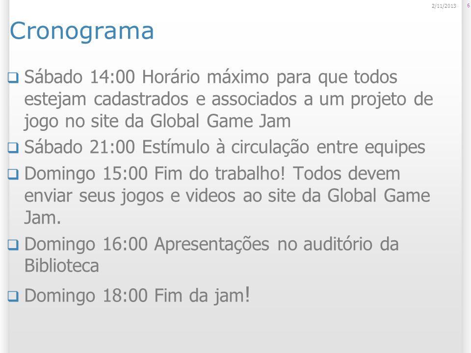 Cronograma 23/03/2017. Sábado 14:00 Horário máximo para que todos estejam cadastrados e associados a um projeto de jogo no site da Global Game Jam.
