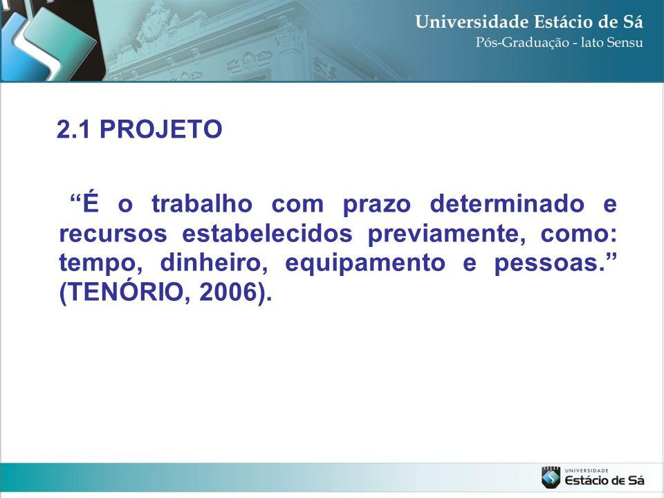2.1 PROJETO É o trabalho com prazo determinado e recursos estabelecidos previamente, como: tempo, dinheiro, equipamento e pessoas. (TENÓRIO, 2006).