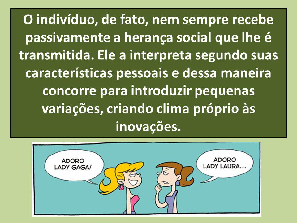 O indivíduo, de fato, nem sempre recebe passivamente a herança social que lhe é transmitida.