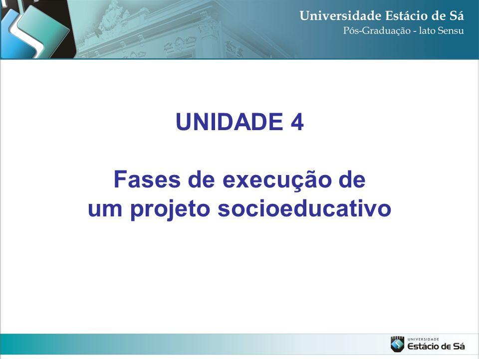 UNIDADE 4 Fases de execução de um projeto socioeducativo