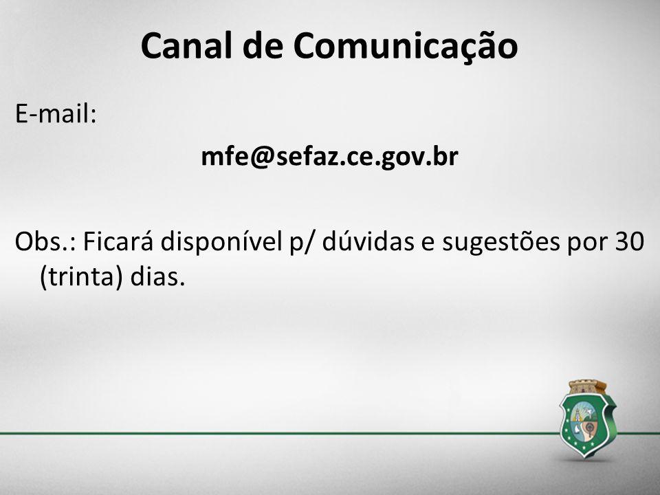 Canal de ComunicaçãoE-mail: mfe@sefaz.ce.gov.br Obs.: Ficará disponível p/ dúvidas e sugestões por 30 (trinta) dias.