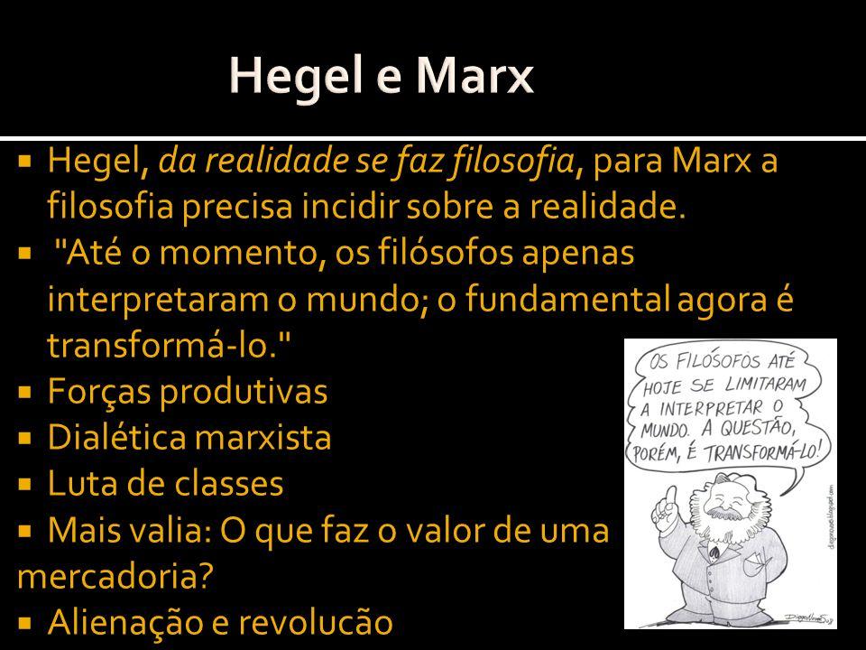 Hegel e Marx Hegel, da realidade se faz filosofia, para Marx a filosofia precisa incidir sobre a realidade.