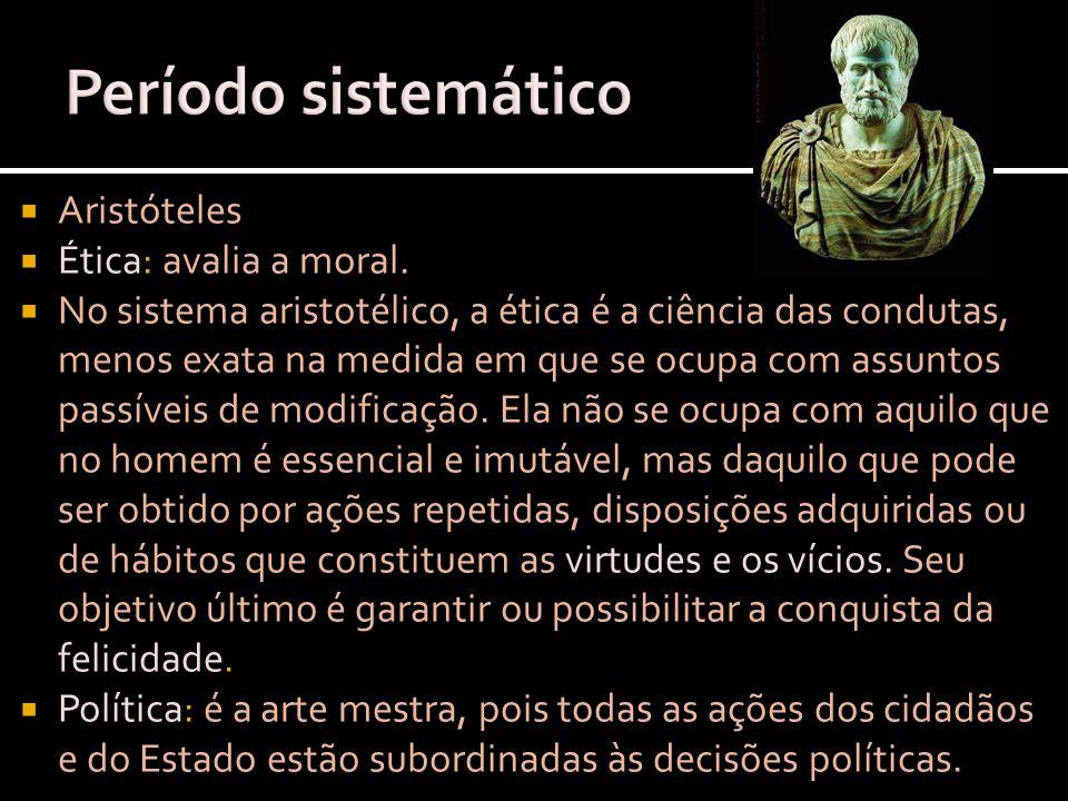 Período sistemático Aristóteles Ética: avalia a moral.