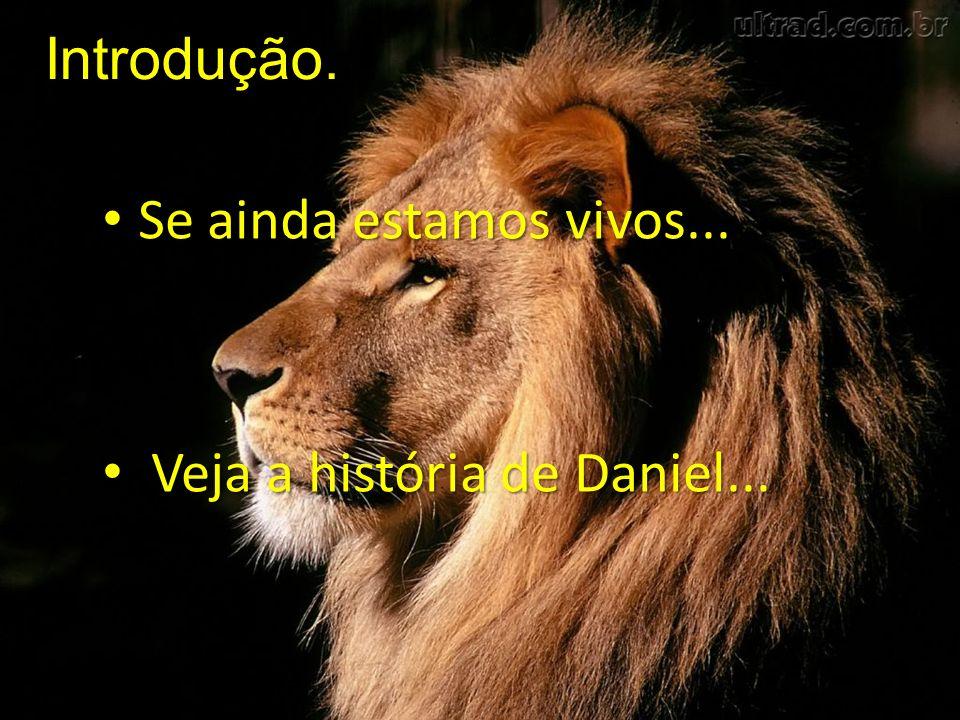 Introdução. Se ainda estamos vivos... Veja a história de Daniel...
