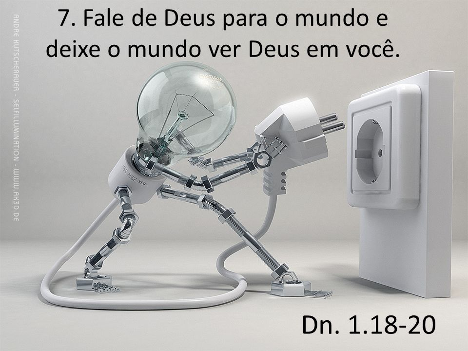 7. Fale de Deus para o mundo e deixe o mundo ver Deus em você.