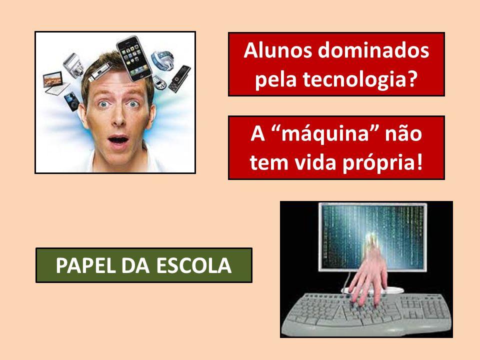 Alunos dominados pela tecnologia A máquina não tem vida própria!